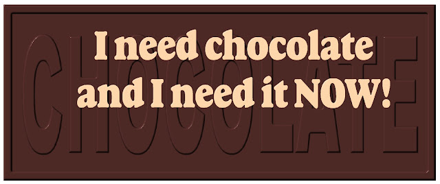 """I need chocolate and I need it Now!"""
