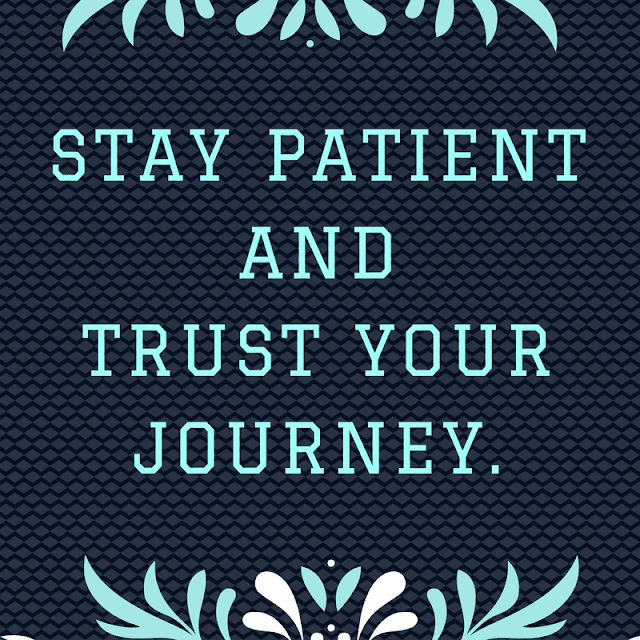 STAY PATIENT AND TRUST YOUR JOURNEY.