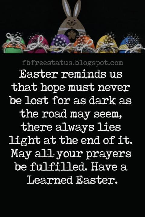 Easter Messages, Easter reminds us that hope must never be lost for as dark as the road may seem, there always lies light at the end of it. May all your prayers be fulfilled. Have a Learned Easter.