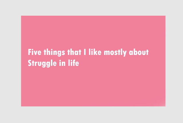 Five things that I like mostly about Struggle in life