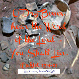 O dry bones hear the Word of the Lord ... You shall live Ezekiel 37
