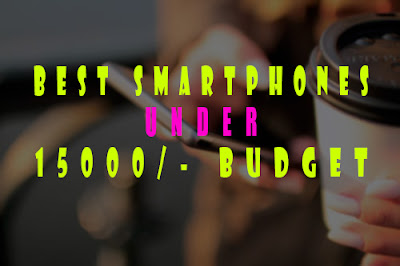 Best Mobile Phones Under The Budget Of 15000 Rupees - Best SmartPhones Under 15000 Budget