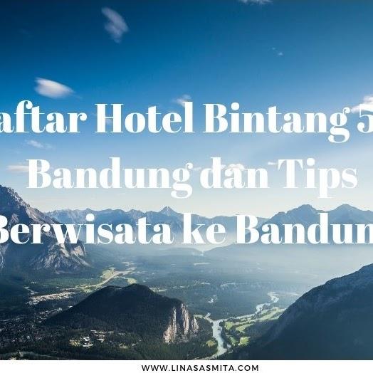 Daftar Hotel Bintang 5 di Bandung dan Tips Berwisata ke Bandung
