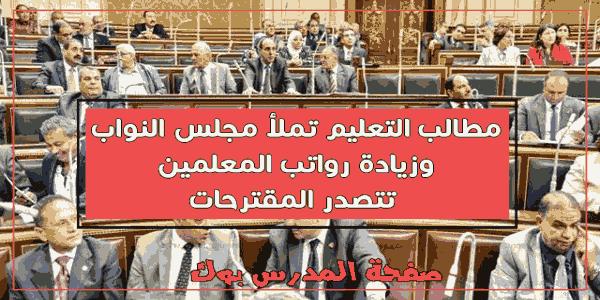 مطالب التعليم تملأ مجلس النواب وزيادة رواتب المعلمين تتصدر المقترحات