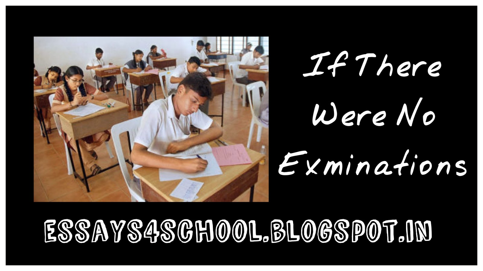 essay on if there were no examination essays 4 school what a wonderful and pleasant world it would be if examinations were wiped off once and for all from our education system
