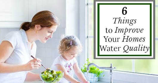6 Things to Do to Improve Your Homes Water Quality