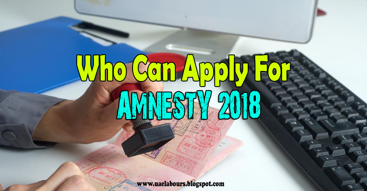 Who Can Apply For Uae Amnesty 2018 Uae Labours