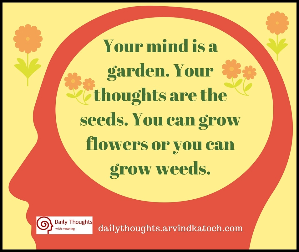 Your Mind Is A Garden Your Thoughts Are The Seeds Daily Thought With Menaing Best Daily