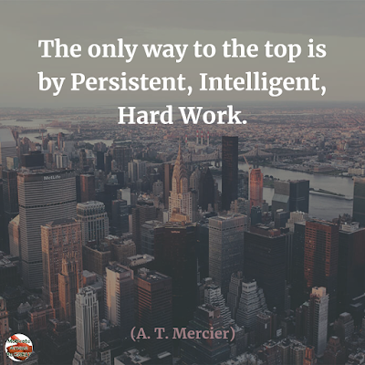 "Famous Quotes About Success And Hard Work: ""The only way to the top is by persistent, intelligent, hard work."" - A. T. Mercier"