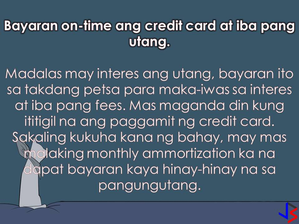 "One of the most important and expensive things a person can purchase is a house. But many of us cannot afford to pay the total amount of a house at once. That is why we are planning to apply for a housing loan in Pag-IBIG or any private financial institution that offers a home loan with the lowest interest as possible.  To start with our application we need a downpayment. Be it for reservation, developer's fee or for a principal amount of your loan. Always remember that the higher the down payment, the lower your monthly amortization and interest. With this, we need to save enough for our downpayment. But how? The following are 10 tips on how to save for your home downpayment. These tips are effective especially if followed religiously.  1. Make and Set a Realistic Goal  If you are planning to apply for a housing loan or buy a house, the first thing you should do is to set a realistic amount that your financial capacity can accommodate. Financial advisors recommend the ""2.5 rule""; that is, take your annual income and multiply it by 2.5. The product is the cost of the property you can afford.  For example, if your monthly take-home pay (after deductions and taxes) is Php50,000, then the price of the property you can afford is Php1.5 million. From here you can determine how much money you should have for down payment, which at 20 percent of the purchase price should be P300,000.  2. Open a Savings Account  The first and most important step to save for your down payment is to open an account where you can deposit your money. With your regular savings, you can stay on top of your finances. In that way, you can make sure your savings are dedicated to what is most important. With a separate savings account, it is harder for you to withdraw your saved money.  3. Save the Tenth Part of Your Monthly Salary  Aside from your tithing, save 10 percent of your net monthly income for your house downpayment. Remember, always pay yourself first in the form of savings. This is an old yet reliable approach to save. It will take you a long way but it won't take forever. You have to start this as soon as possible. The 10 percent of your monthly salary must be deposited into your savings account.  4. Sell Stuff You Don't Need  Giving things you don't need is nice. But if you need money for more important things you can sell stuff you don't need at home. Just be practical. You can sell unwanted household goods or make a garage sale of your clothes and shoes you no longer use PlayStation, Xbox and other items that only collect dust and use space in your house. Put the money in your savings account.   5. Eliminate the Luxuries  If you want to fast-track your savings for your home down payment, you need to eliminate some of your luxuries. This may include once-a-week lunch at a fancy restaurant, night out with friends, new clothing every four-weeks, buying of a high-tech phone once in a while among others. Before spending your hard-earned money, ask yourself first, it is a ""wants"" or a ""need""? Within a year, your barkada may brand you as ""killjoy"" but this strategy can save you a thousand of pesos aside from the sense of fulfillment and financial independence.  6. Live not within but below your means  If you live within your means, nothing left for you to save. Instead, live below your means so that you can save for your downpayment. Spend responsibly and avoid any reckless or unnecessary spending. Avoid impulsive buying and be frugal.  7. Look for a Part-time job  If you are really serious about saving for a home down payment, then you have to look for another source of income. You can use your skills and talent with this in your free-time. A part-time job like tutoring, computer repair, driving, travel guide, and other freelance work. There are websites that have listings of part-time jobs for professionals, such as WriterAccess for writers and editors, DesignCrowd for artists and graphic designers, and Elance and oDesk for everyone else.  8. Pay off Your Credit Card Debt on Time  Paying your credit card bills on time will save you on interest charges in the long term. Financial advisors recommend eliminating the use of credit card. They say if you can't afford to pay for an item in cash, then you can't afford it, period.   By following these tips,  you can secure your house downpayment within few years. Having a house is one of the best things we can have not just for ourselves but also for our family. For all of us who dreams a house to call our own, it is never too soon or too late to start saving. Start today and keep working towards your goal."