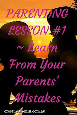PARENTING LESSON #1 ~ Learn From Your Parents' Mistakes - you don't have to repeat them