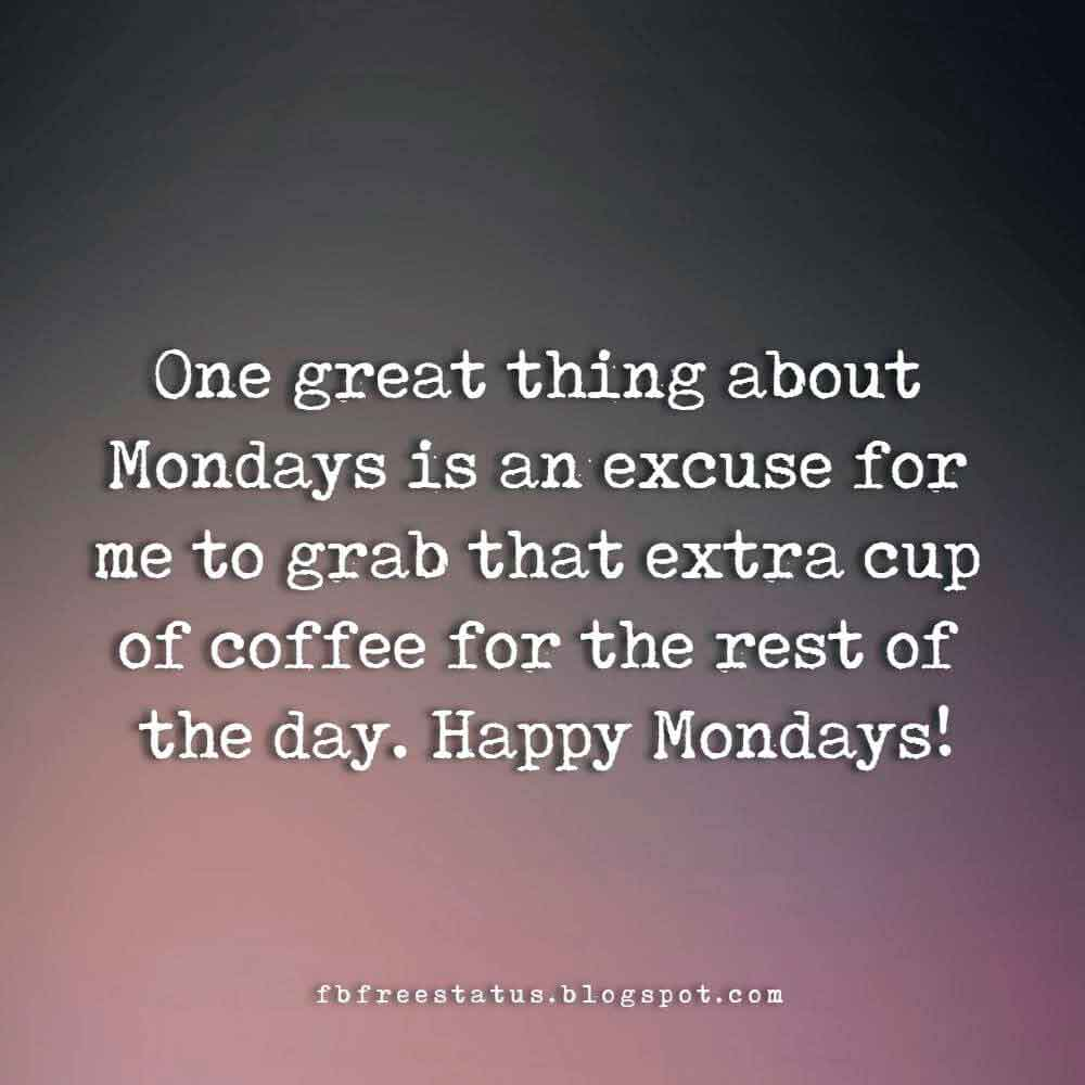 One great thing about Mondays is an excuse for me to grab that extra cup of coffee for the rest of the day. Happy Mondays!