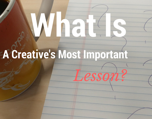 What's A Creative's Most Important Lesson?