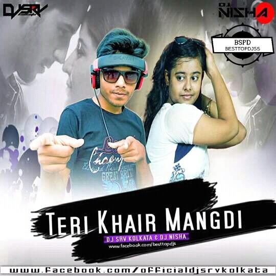 Teri Khair Mangdi [REMIX] – DJ SRV KOLKATA & DJ NISHA