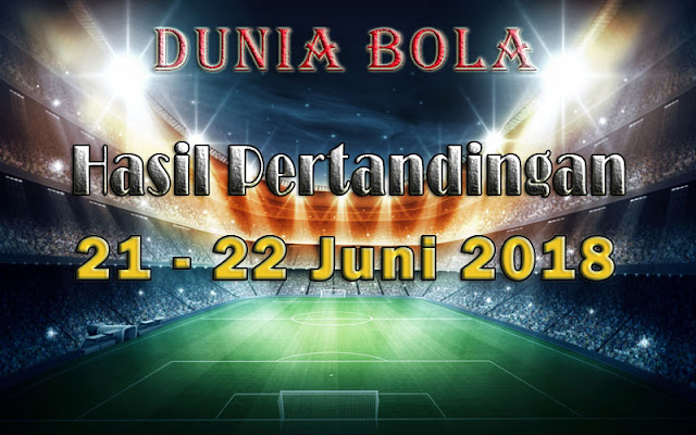 Hasil Pertandingan Sepak Bola Tanggal 21 - 22 Juni 2018