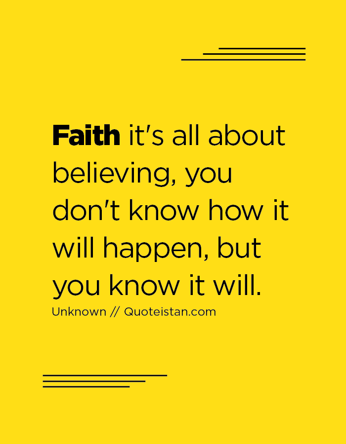 Faith it's all about believing, you don't know how it will happen, but you know it will.