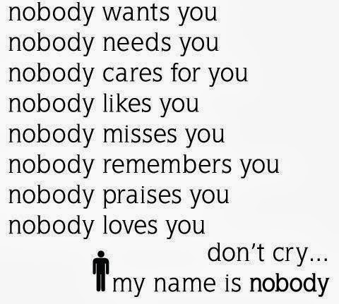 nobody wants you, nobody needs you, nobody cares for you