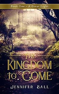The Kingdom to Come: Book One - A Great Light by Jennifer Ball