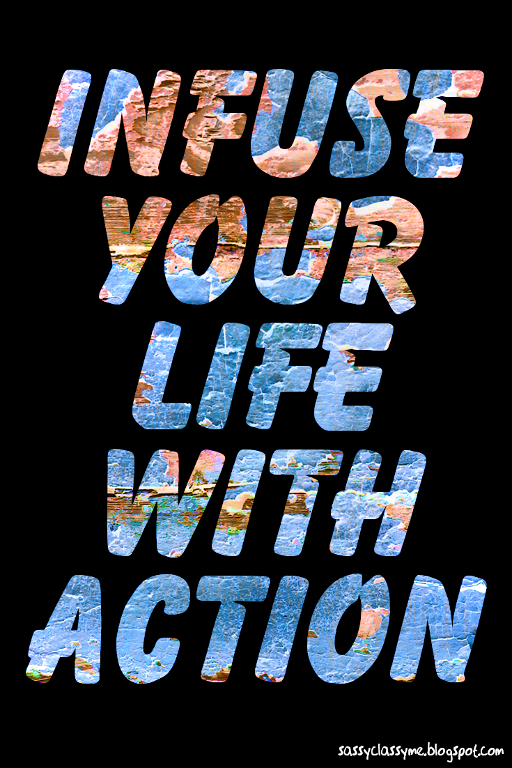 infuse your life with action sassyclassyme
