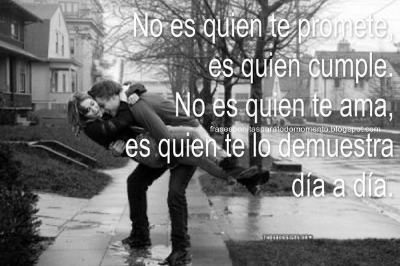 No es quien te promete, es quien cumple. No es quien te ama, es quien te lo demuestra día a día.