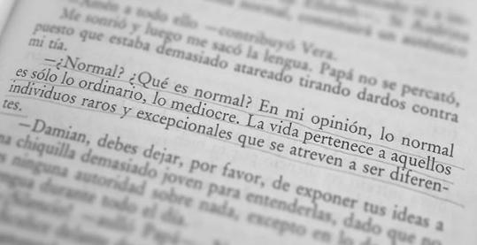 ¿Normal? ¿Qué es normal? En mi opinión, lo norman es sólo lo ordinario, lo mediocre. La vida pertenece a aquellos individuos raros y excepcionales que se atreven a ser diferentes