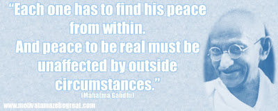 "Mahatma Gandhi Inspirational Quotes Explained: ""Each one has to find his peace from within. And peace to be real must be unaffected by outside circumstances."""