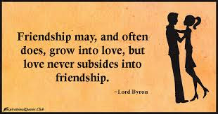 Quotes about friends:Friendship may, and often does, grow into love, but love never subsides into friendship.