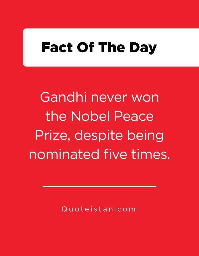 Gandhi never won the Nobel Peace Prize, despite being nominated five times.
