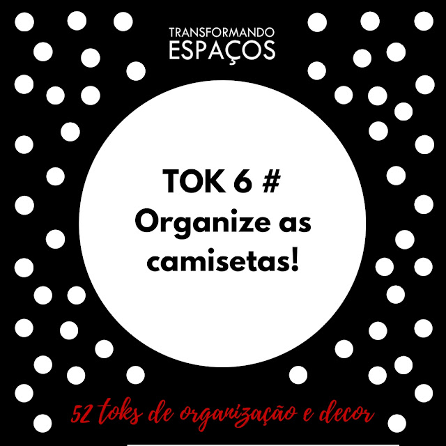 Tok 6 # Organize as Camisetas | Desafio 52 toks de organização e decor