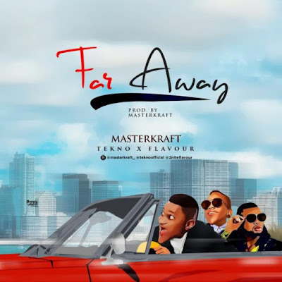 Music: Masterkraft Ft. Tekno & Flavour – Far Away @maskerkraft_ @teknooffical @2niteflavour