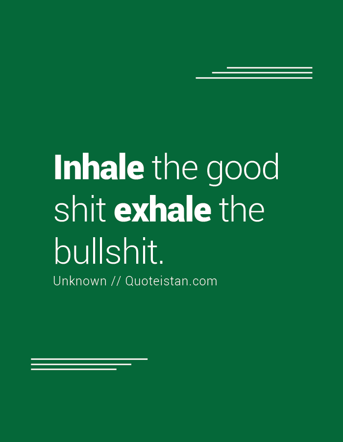 Inhale the good shit exhale the bullshit.