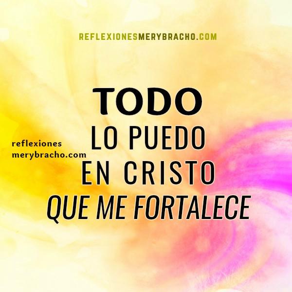 Reflexión cristiana de Mery Bracho, todo lo puedo en Cristo, frases cristianas con imágenes y versículos bíblicos, meditación bíblica, reflexiones de aliento en enfermedad por Mery Bracho.