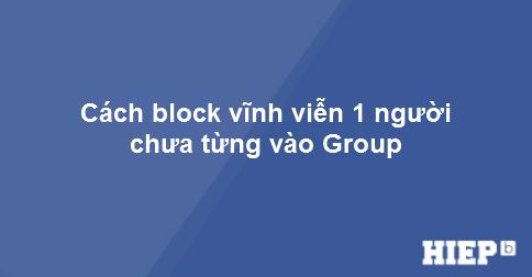 Hướng dẫn cách block bất kỳ ai khỏi group mà bạn quản lý. Dù người đó đã tham gia vào group đó hay chưa.