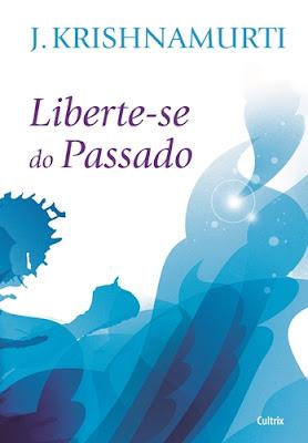 LIBERTE-SE DO PASSADO (J. Krishnamurti)
