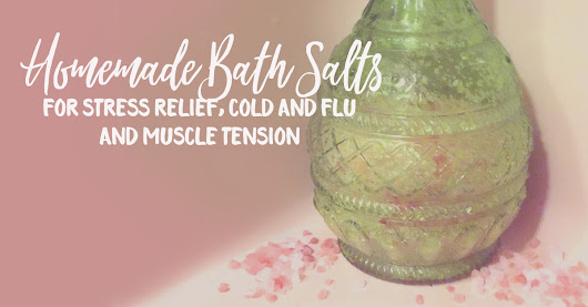 DIY Bath Salts for Stress Relief, Cold and Flu and Muscle Tension