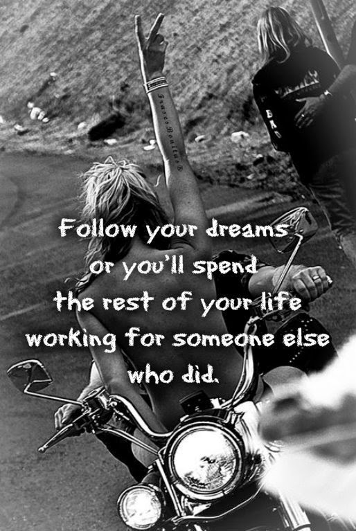 Follow your dreams or you'll spend the rest of your life working for someone else who did.