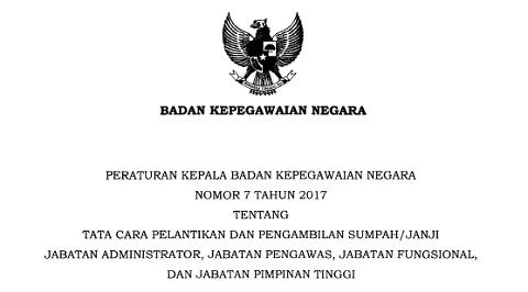 Perka BKN No 7 Tahun 2017 Tata Cara Pelantikan dan Pengambilan Sumpah/Janji Jabatan Administrator, Jabatan Pengawas, Jabatan Fungsional, dan Jabatan Pimpinan Tinggi