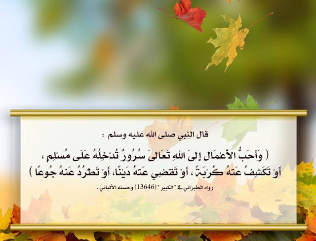 """قال النبي صلى الله عليه وسلم: """"وأحب الأعمال إلى الله تعالى سرور تدخله على مسلم، أو تكشف عنه كربة، أو تقضي عنه ديناً، أو تطرد عنه جوعاً"""""""
