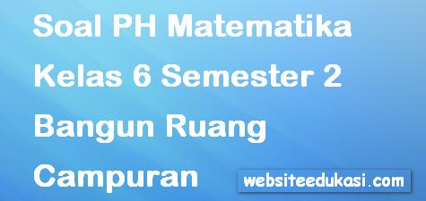 Soal PH/UH Matematika Kelas 6 Semester 2 Bangun Ruang Campuran