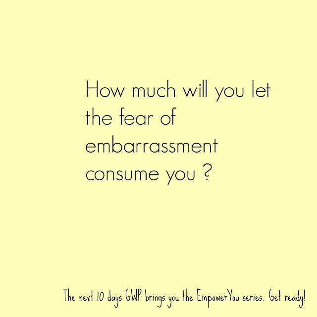 do not let the fear of embarrassment stop you