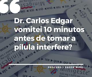 Dr. Carlos Edgar vomitei 10 minutos antes de tomar a pílula interfere?