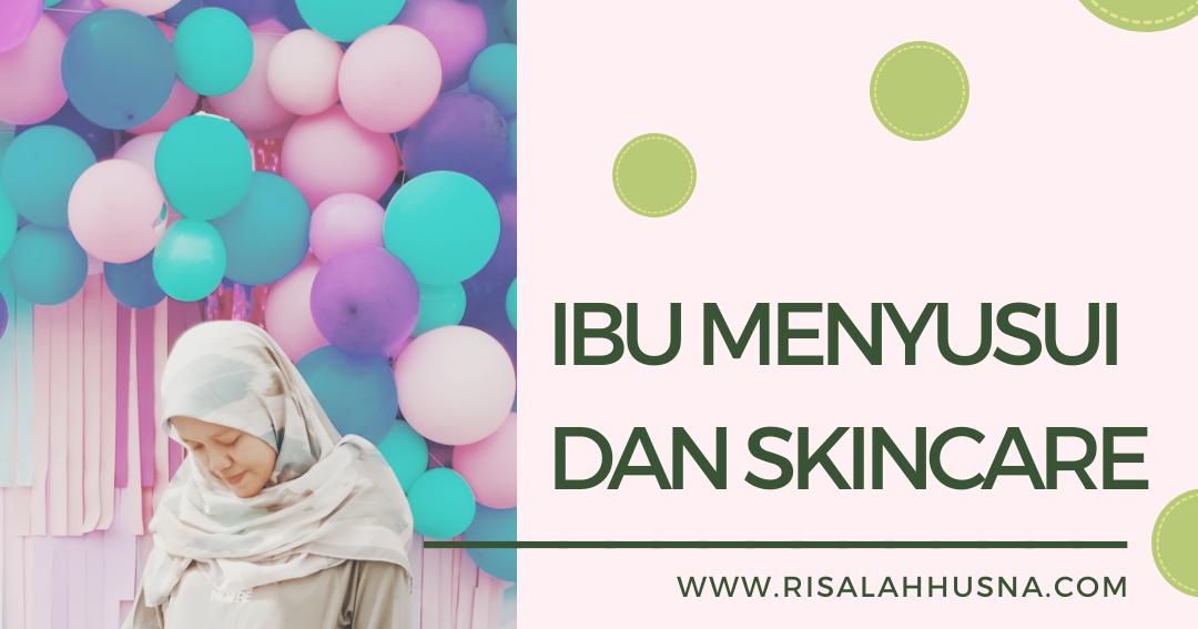 Risalah Husna: Ibu Menyusui Pakai Skin Care, Boleh Atau Tidak?