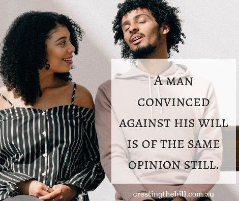 A man convinced against his will is of the same opinion still.