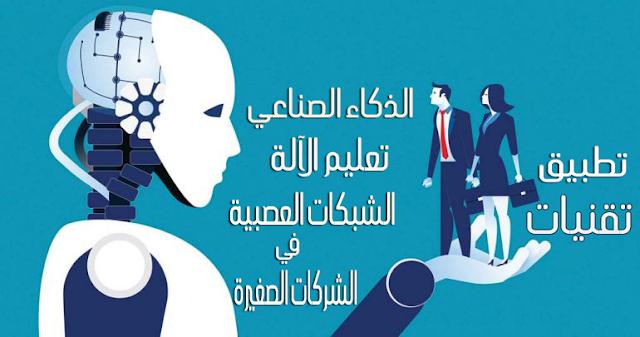 تطبيق تقنيات الذكاء الصناعي و تعليم الألة و الشبكات العصبية في الشركات الصغيرة