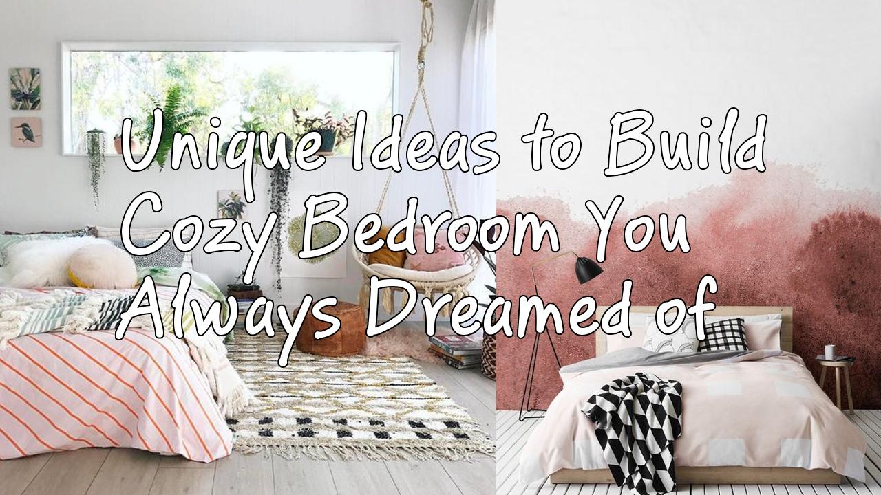Unique Ideas to Build Cozy Bedroom You Always Dreamed of