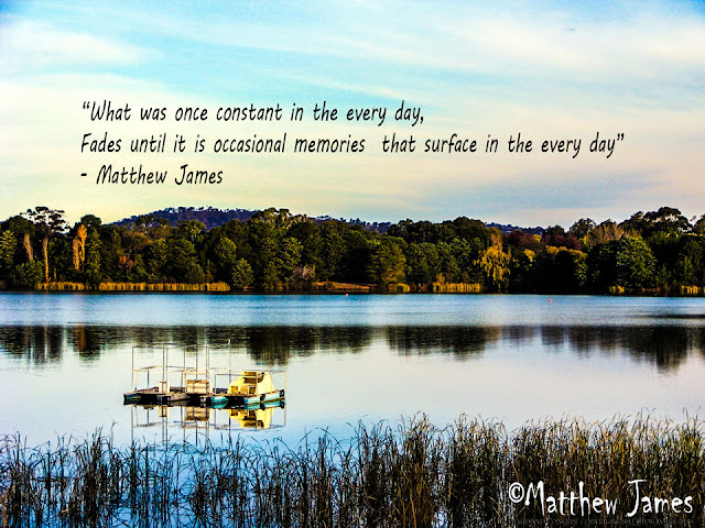 """What was once constant in the every day, Fades until it is occasional memories  that surface in the every day"" - Matthew James"