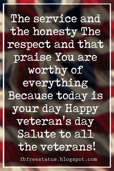 Happy Veterans Day Quotes & Happy Veterans Day Messages, The service and the honesty The respect and that praise You are worthy of everything Because today is your day Happy veteran's day Salute to all the veterans!