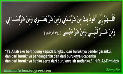 """Ya Allah aku berlindung kepada Engkau dari buruknya pendengaranku, dan dari buruknya pandanganku dan dari buruknya ucapanku dan dari buruknya hatiku serta dari buruknya air nutfahku"" (H.R At-Tirmidzi)"