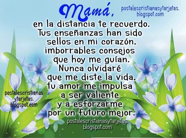 Mamá, en la distancia te recuerdo. Feliz día de la madre para mi mamá que se encuentra lejos de mí, te amo aunque esté lejos. Tú me enseñaste a ser valiente. Mamá en otro país, mamá en el cielo, mamá no está conmigo, murió