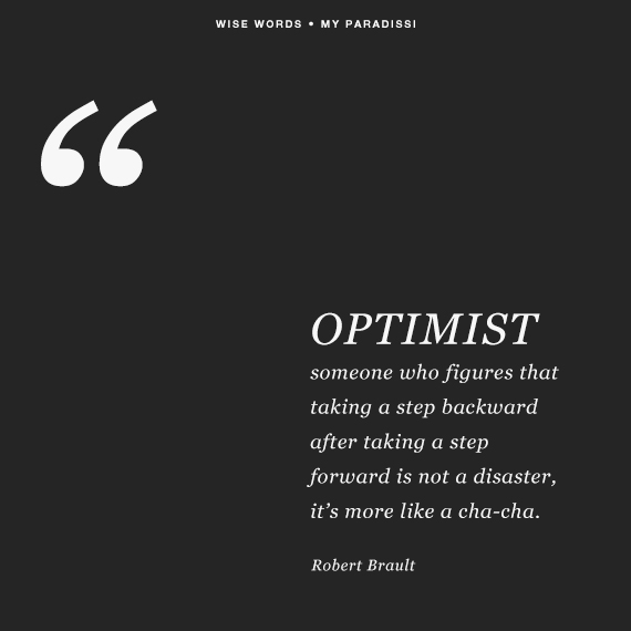 OPTIMIST: someone who figures that taking a step backward after taking a step forward is not a disaster, it's more like a cha-cha. Quote by Robert Brault